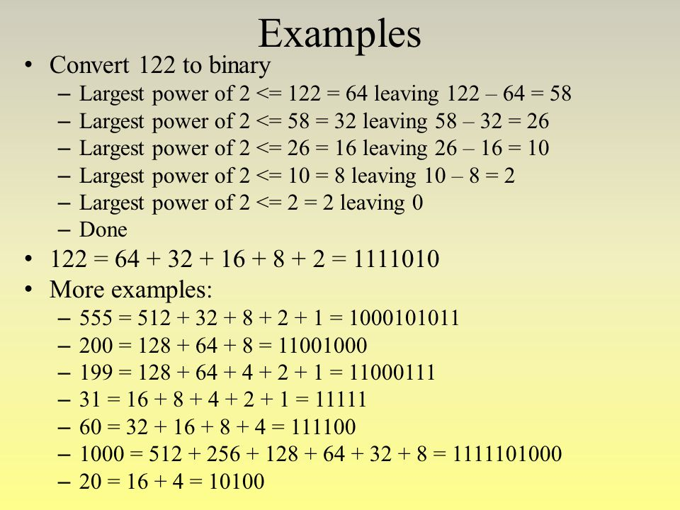Examples Convert 122 to binary 122 = 64 + 32 + 16 + 8 + 2 = 1111010