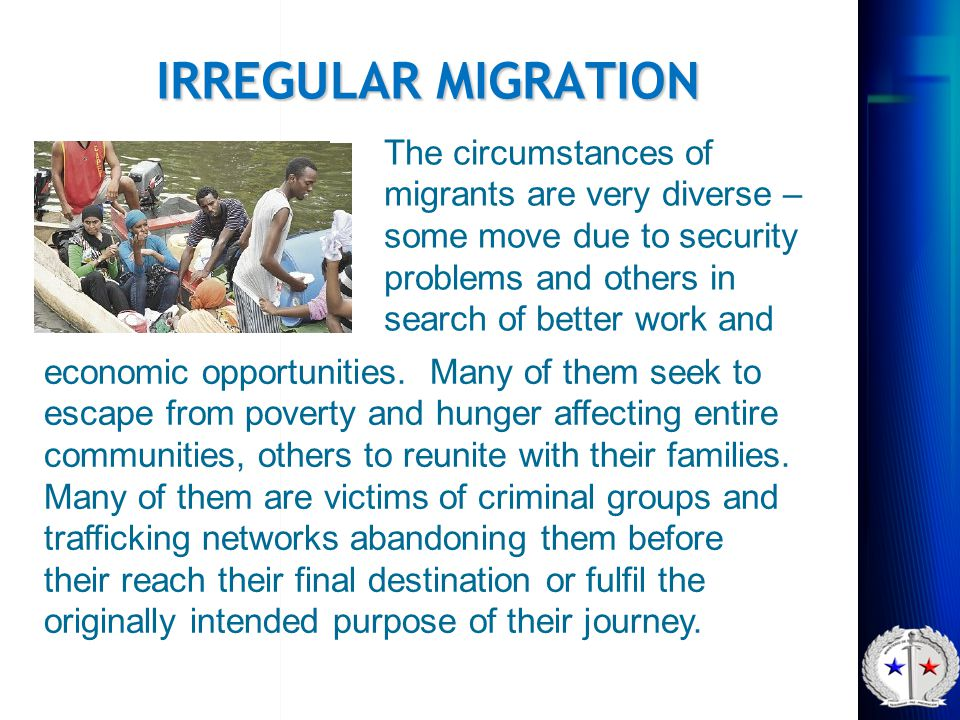IRREGULAR MIGRATION The circumstances of migrants are very diverse – some move due to security problems and others in search of better work and.