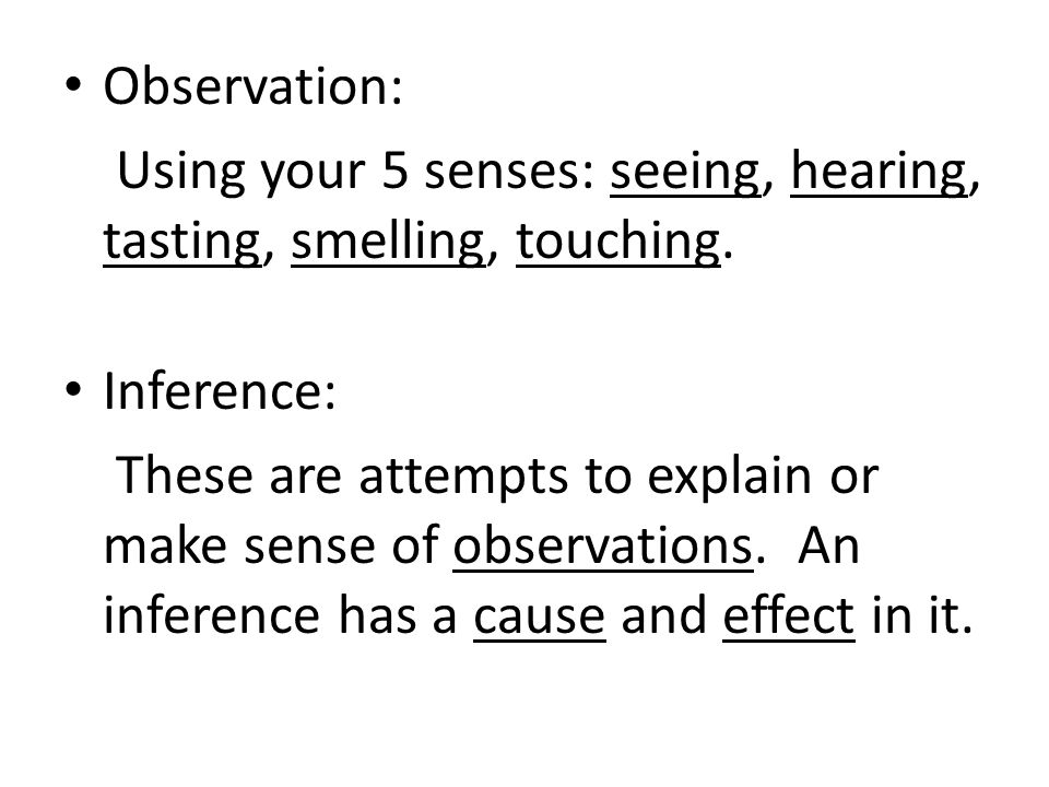 Observation: Using your 5 senses: seeing, hearing, tasting, smelling, touching. Inference: