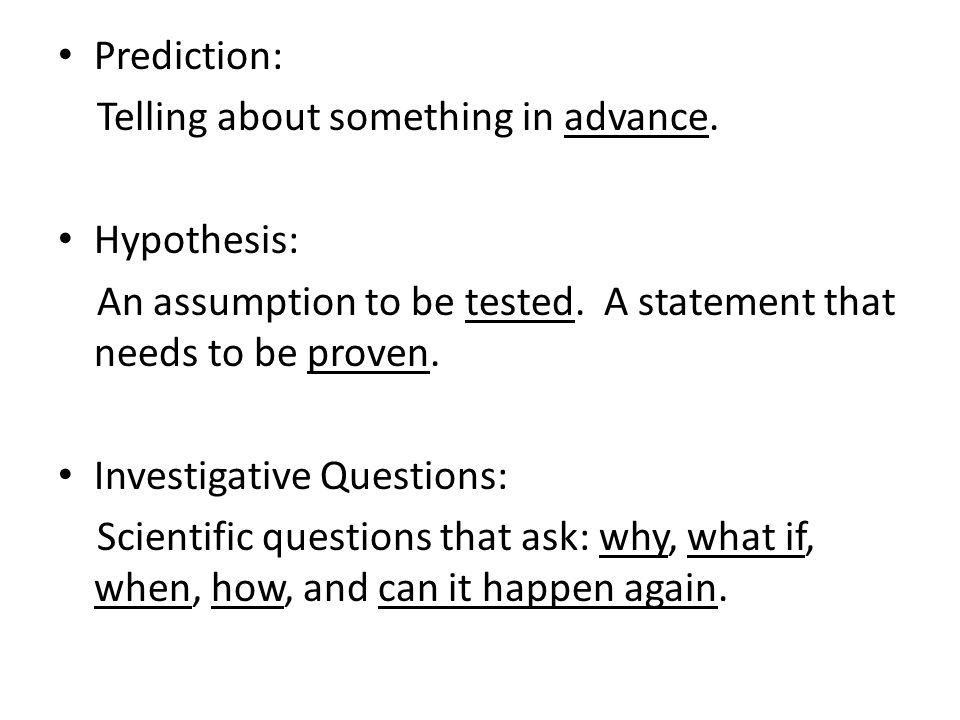 Prediction: Telling about something in advance. Hypothesis: An assumption to be tested. A statement that needs to be proven.