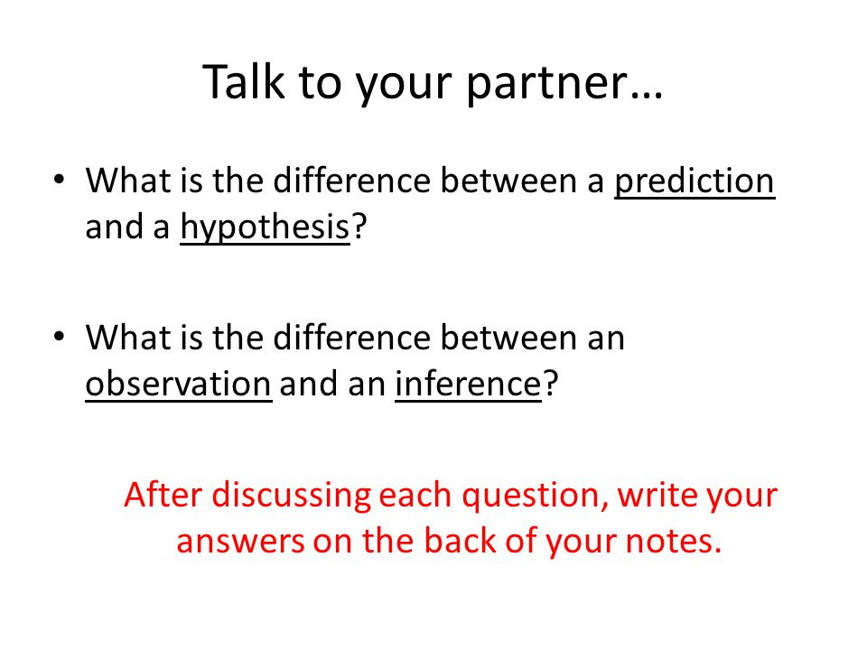 Talk to your partner… What is the difference between a prediction and a hypothesis What is the difference between an observation and an inference