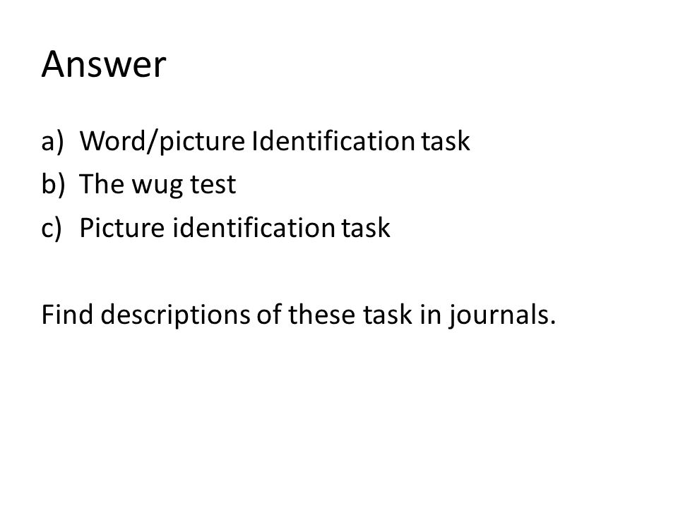 Answer Word/picture Identification task The wug test