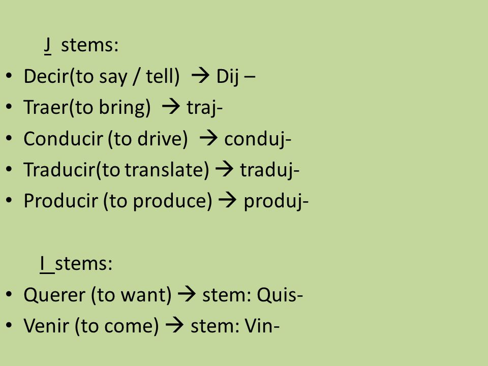 J stems: Decir(to say / tell)  Dij – Traer(to bring)  traj- Conducir (to drive)  conduj- Traducir(to translate)  traduj-