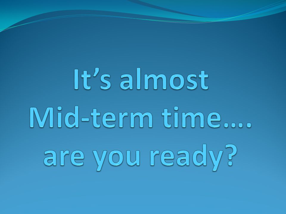 It's almost Mid-term time…. are you ready