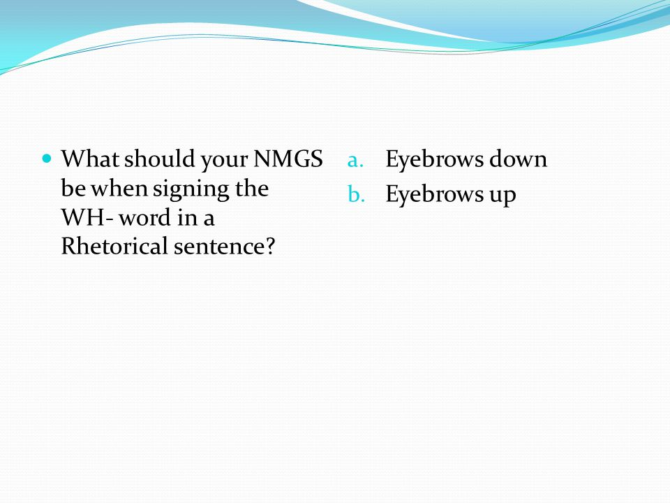 What should your NMGS be when signing the WH- word in a Rhetorical sentence