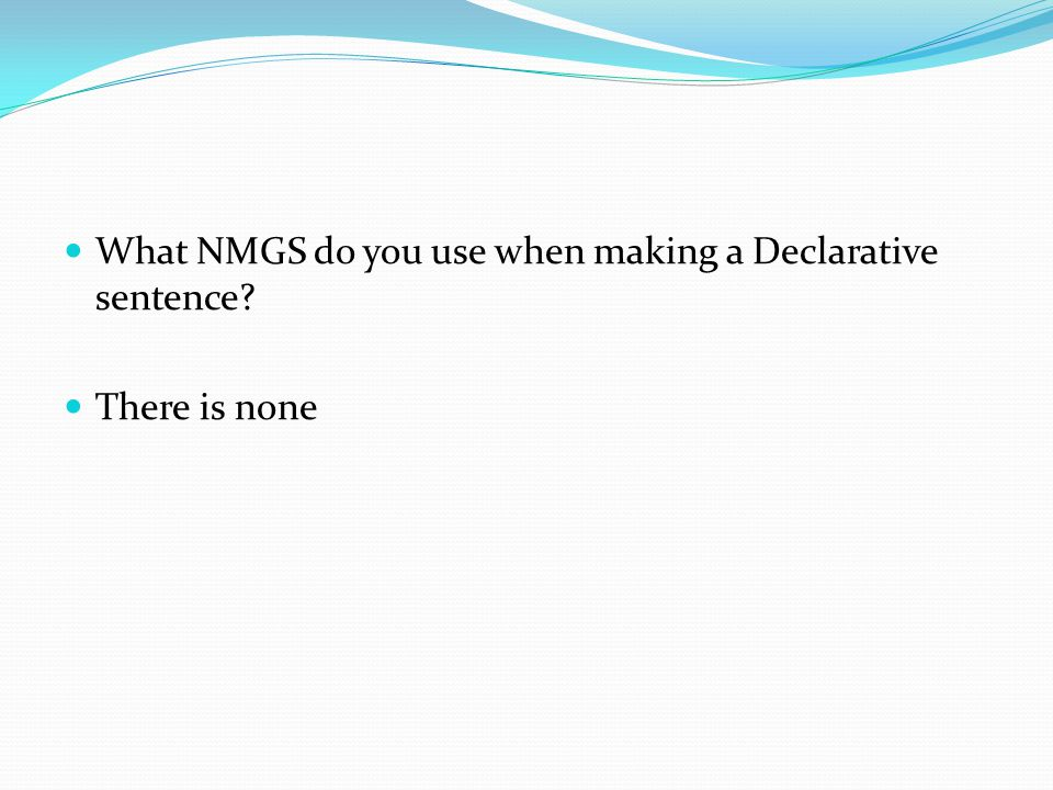 What NMGS do you use when making a Declarative sentence