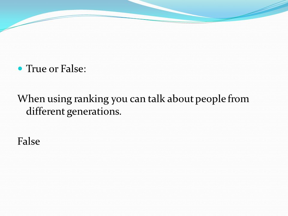 True or False: When using ranking you can talk about people from different generations. False