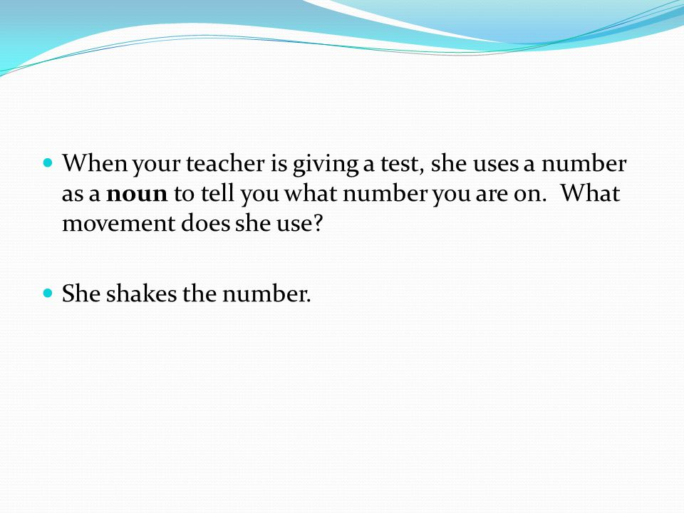When your teacher is giving a test, she uses a number as a noun to tell you what number you are on. What movement does she use