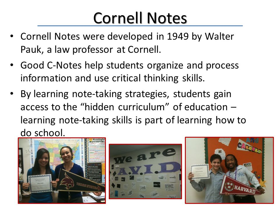 Cornell Notes Cornell Notes were developed in 1949 by Walter Pauk, a law professor at Cornell.