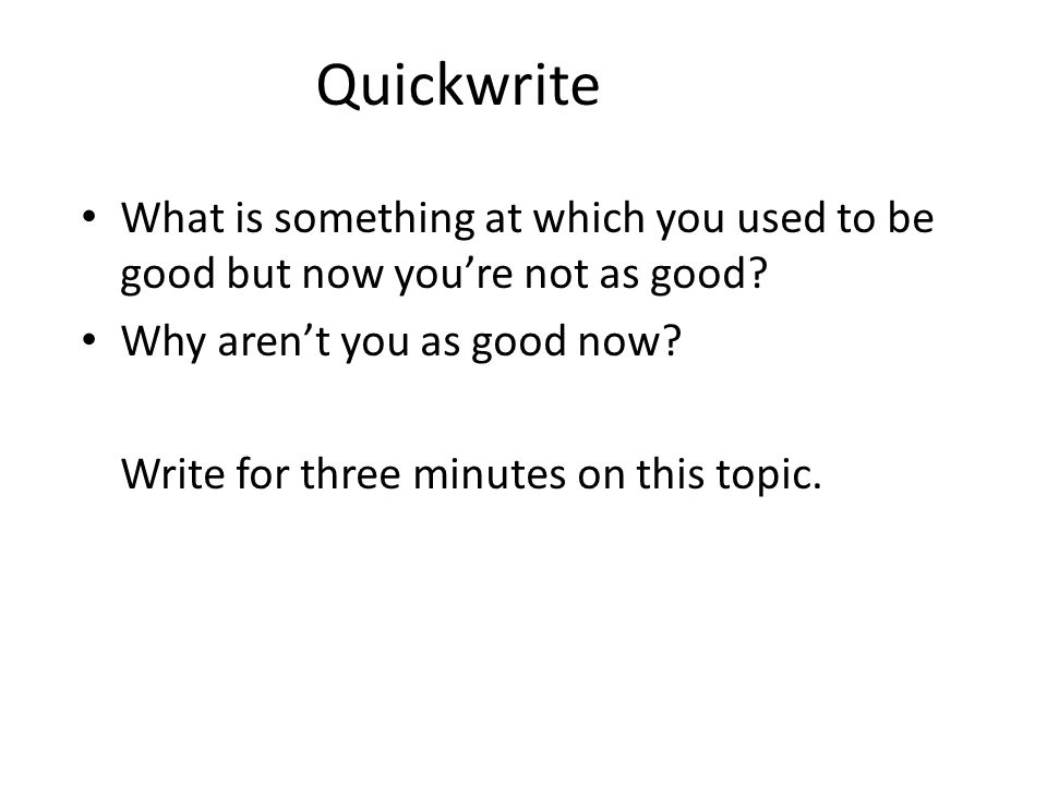 Quickwrite What is something at which you used to be good but now you're not as good Why aren't you as good now