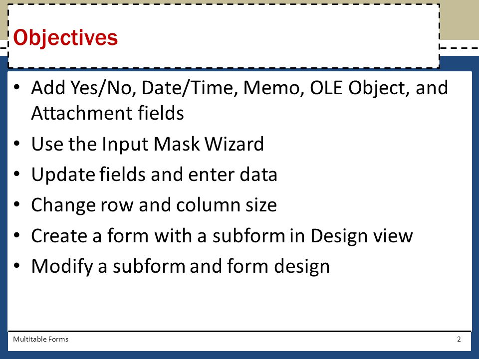 Objectives Add Yes/No, Date/Time, Memo, OLE Object, and Attachment fields. Use the Input Mask Wizard.