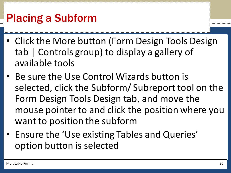 Placing a Subform Click the More button (Form Design Tools Design tab | Controls group) to display a gallery of available tools.
