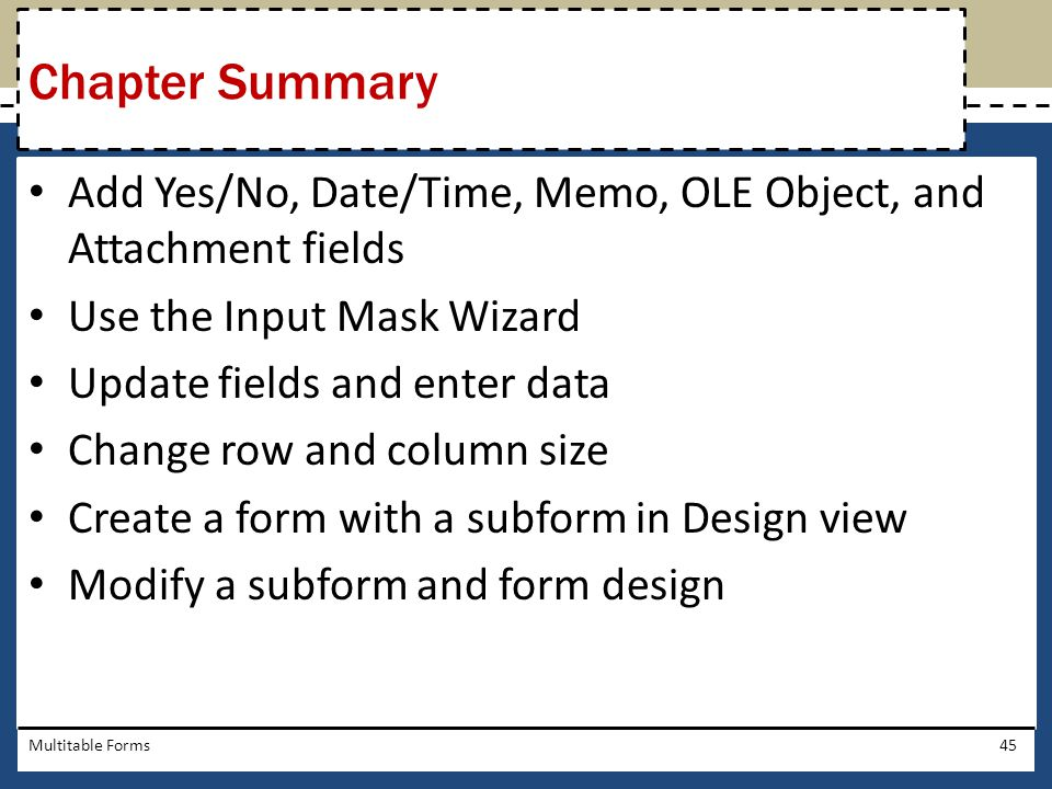 Chapter Summary Add Yes/No, Date/Time, Memo, OLE Object, and Attachment fields. Use the Input Mask Wizard.
