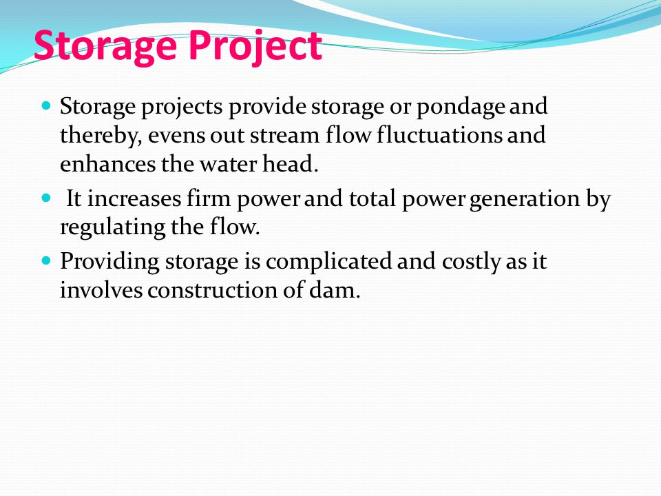 Storage Project Storage projects provide storage or pondage and thereby, evens out stream flow fluctuations and enhances the water head.