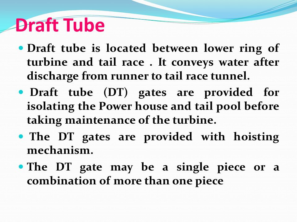 Draft Tube Draft tube is located between lower ring of turbine and tail race . It conveys water after discharge from runner to tail race tunnel.