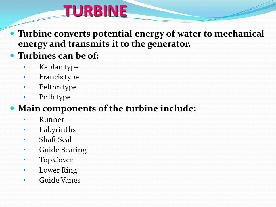 TURBINE Turbine converts potential energy of water to mechanical energy and transmits it to the generator.
