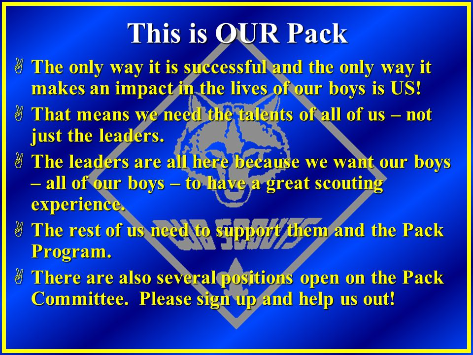 This is OUR Pack The only way it is successful and the only way it makes an impact in the lives of our boys is US!