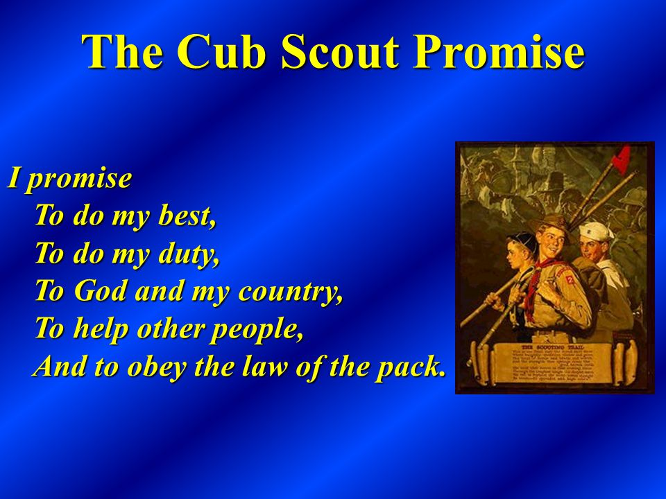 The Cub Scout Promise I promise To do my best, To do my duty, To God and my country, To help other people, And to obey the law of the pack.