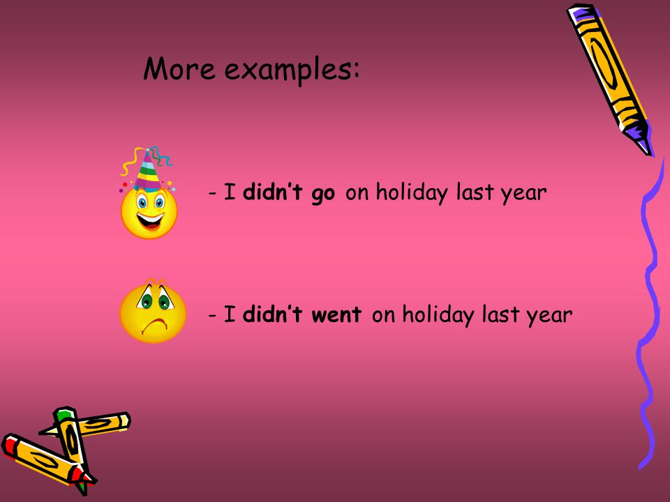 More examples: - I didn't go on holiday last year