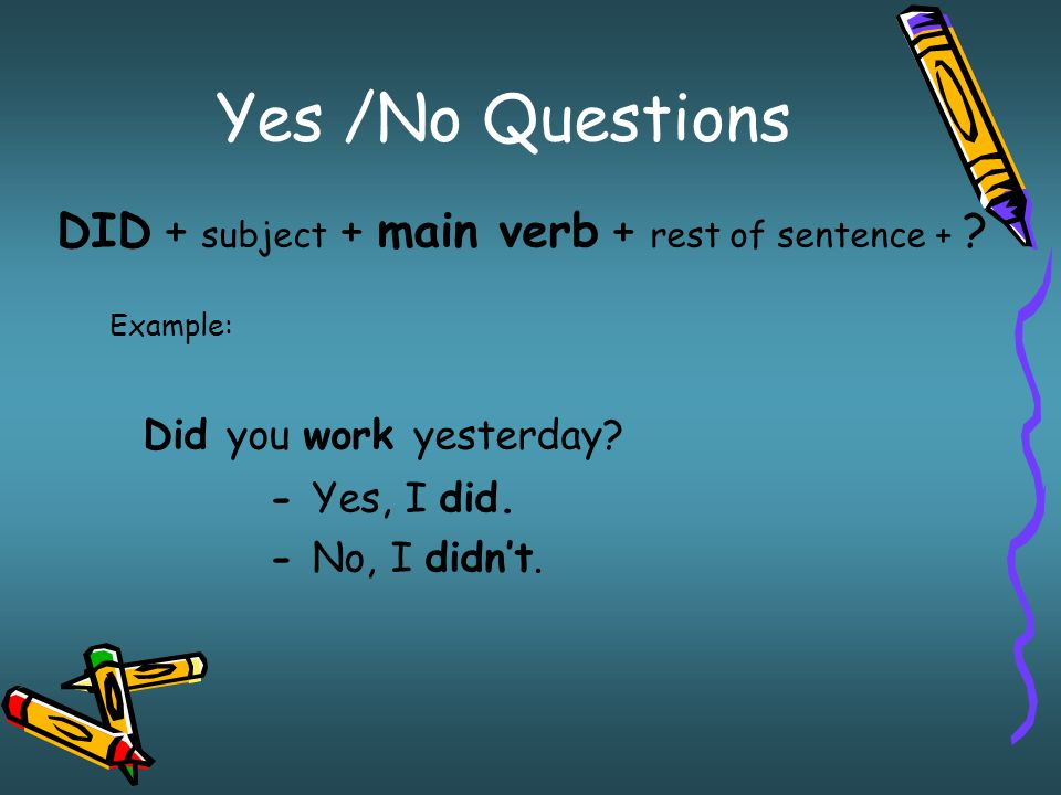 Yes /No Questions Did you work yesterday