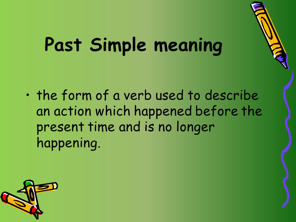 Past Simple meaning the form of a verb used to describe an action which happened before the present time and is no longer happening.