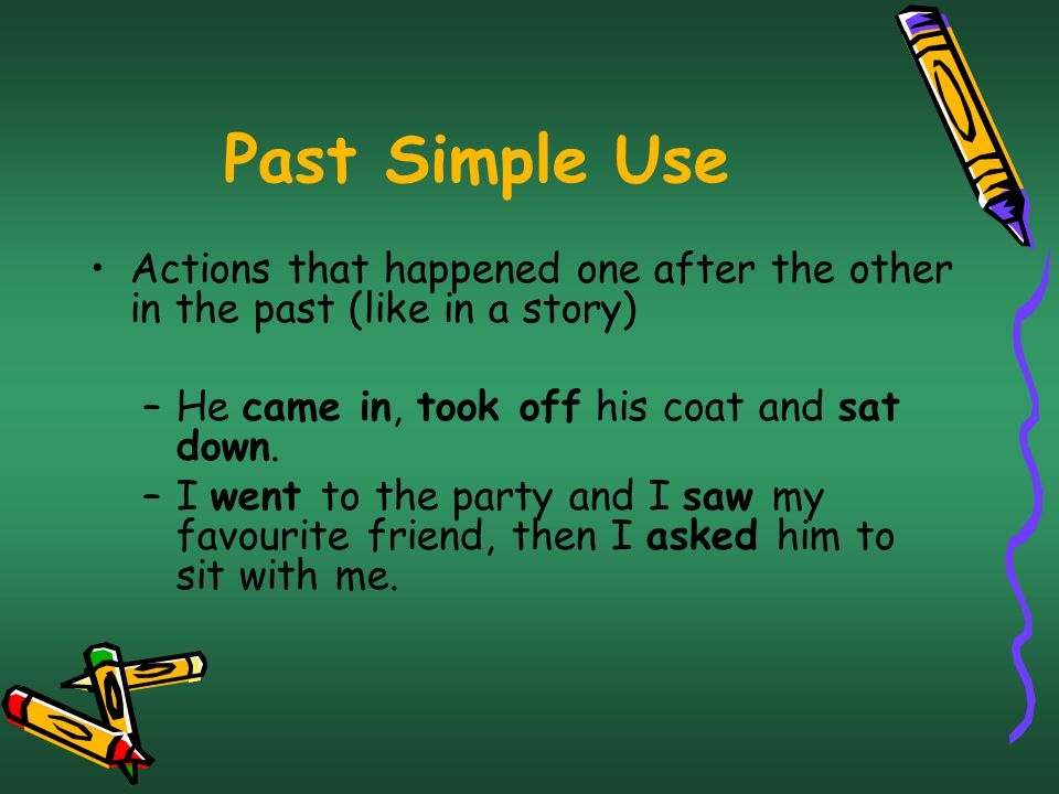 Past Simple Use Actions that happened one after the other in the past (like in a story) He came in, took off his coat and sat down.