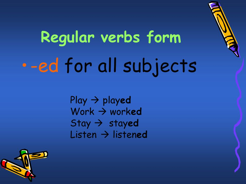 -ed for all subjects Regular verbs form Play  played Work  worked