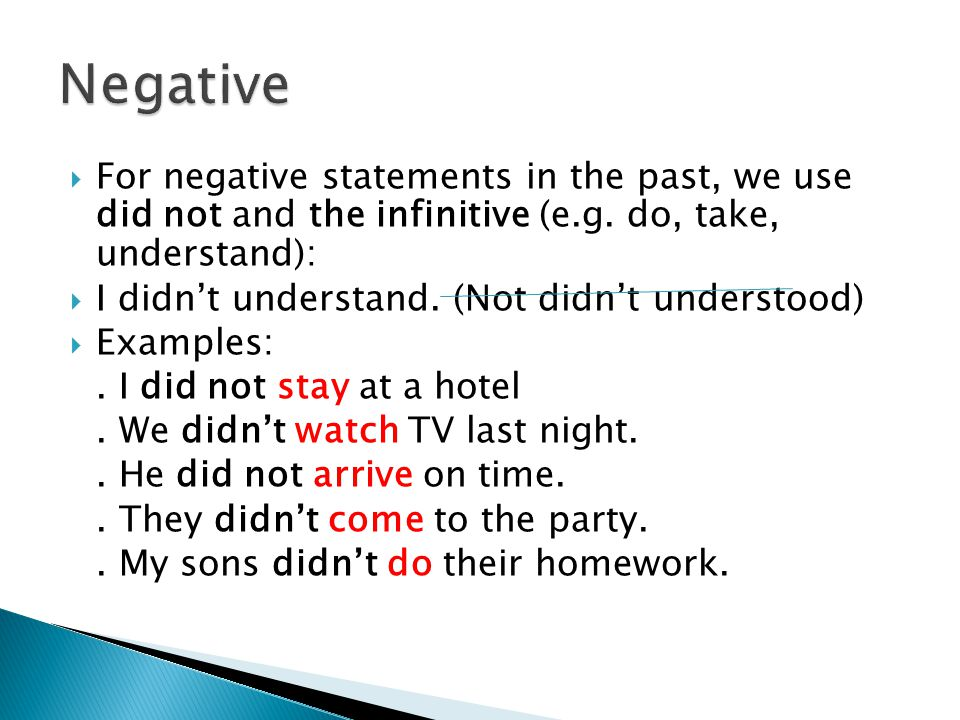 Negative For negative statements in the past, we use did not and the infinitive (e.g. do, take, understand):