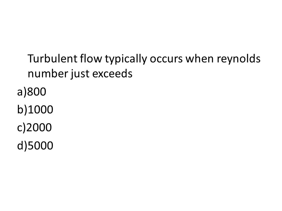 Turbulent flow typically occurs when reynolds number just exceeds