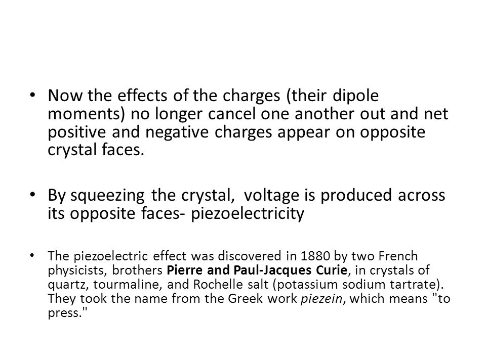 Now the effects of the charges (their dipole moments) no longer cancel one another out and net positive and negative charges appear on opposite crystal faces.