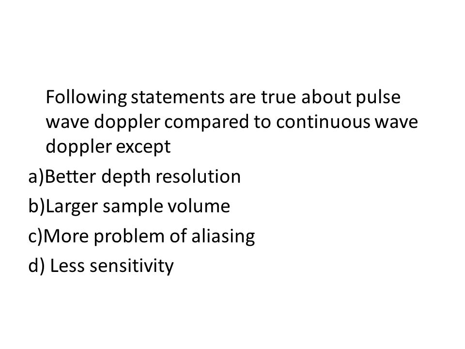 Following statements are true about pulse wave doppler compared to continuous wave doppler except a)Better depth resolution b)Larger sample volume c)More problem of aliasing d) Less sensitivity