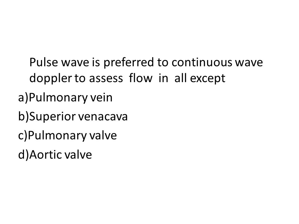 Pulse wave is preferred to continuous wave doppler to assess flow in all except a)Pulmonary vein b)Superior venacava c)Pulmonary valve d)Aortic valve