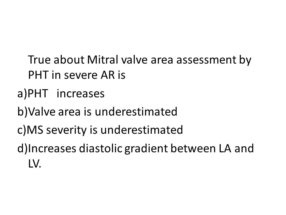 True about Mitral valve area assessment by PHT in severe AR is a)PHT increases b)Valve area is underestimated c)MS severity is underestimated d)Increases diastolic gradient between LA and LV.