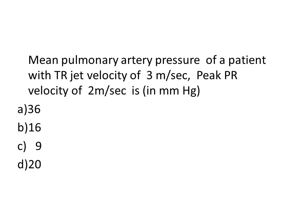 Mean pulmonary artery pressure of a patient with TR jet velocity of 3 m/sec, Peak PR velocity of 2m/sec is (in mm Hg) a)36 b)16 c) 9 d)20