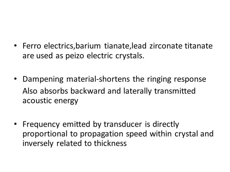 Ferro electrics,barium tianate,lead zirconate titanate are used as peizo electric crystals.