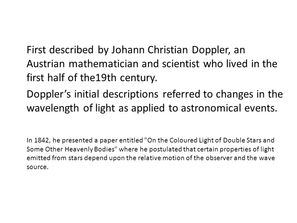 First described by Johann Christian Doppler, an Austrian mathematician and scientist who lived in the first half of the19th century.
