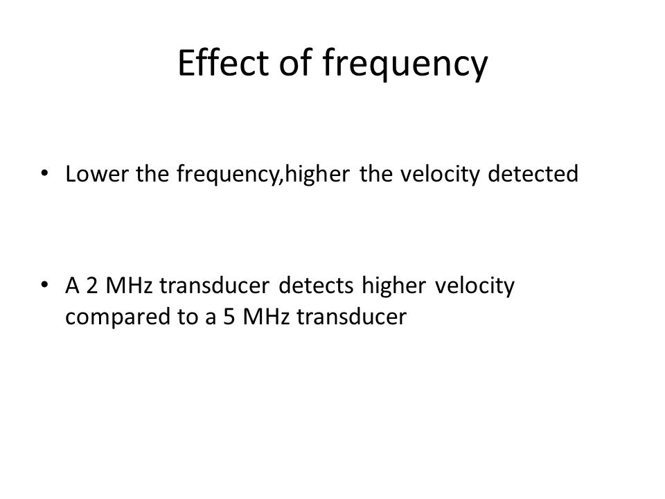 Effect of frequency Lower the frequency,higher the velocity detected