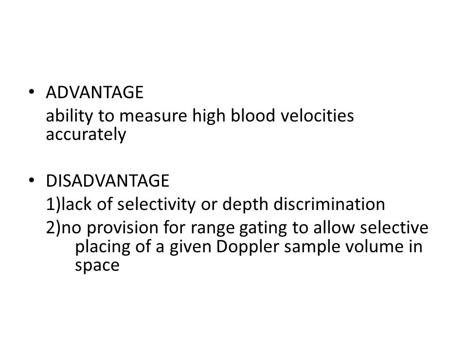 ADVANTAGE ability to measure high blood velocities accurately. DISADVANTAGE. 1)lack of selectivity or depth discrimination.