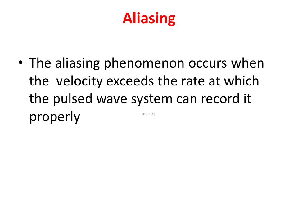 Aliasing The aliasing phenomenon occurs when the velocity exceeds the rate at which the pulsed wave system can record it properly.