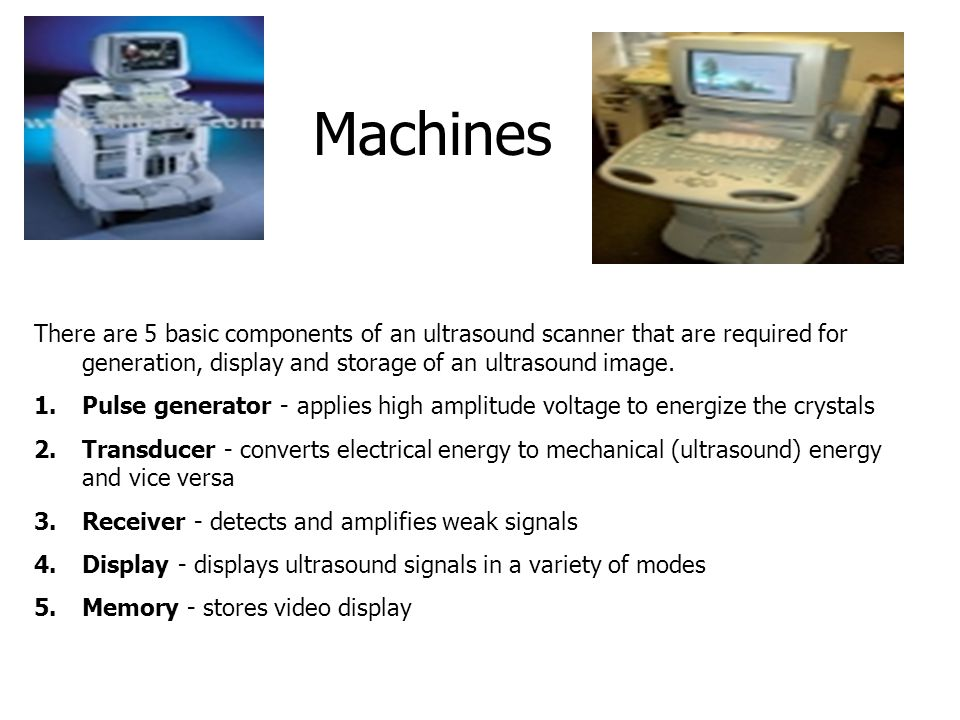 Machines There are 5 basic components of an ultrasound scanner that are required for generation, display and storage of an ultrasound image.