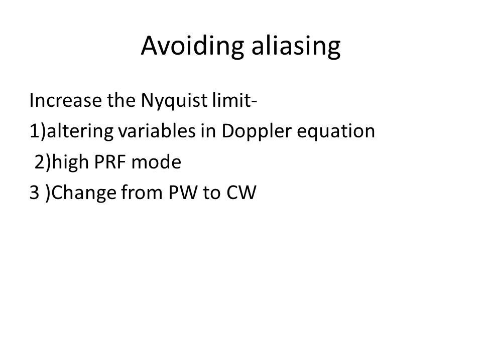 Avoiding aliasing Increase the Nyquist limit- 1)altering variables in Doppler equation 2)high PRF mode 3 )Change from PW to CW