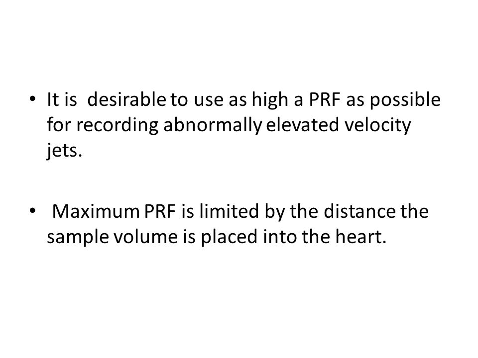 It is desirable to use as high a PRF as possible for recording abnormally elevated velocity jets.
