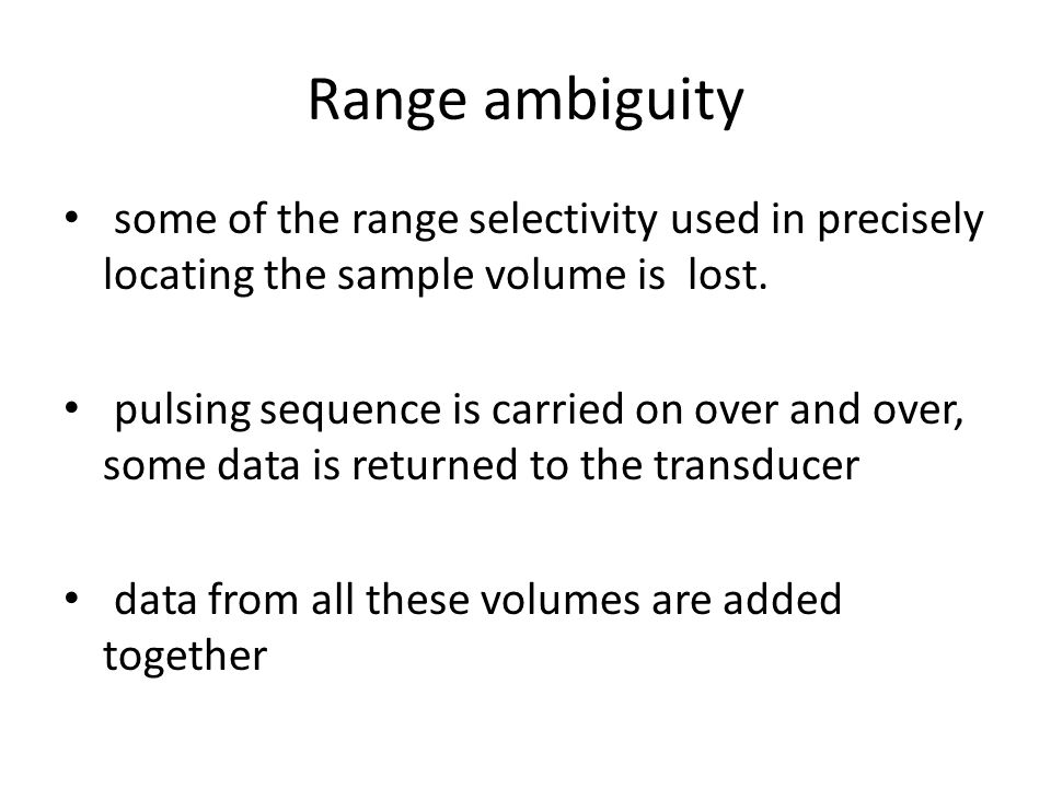 Range ambiguity some of the range selectivity used in precisely locating the sample volume is lost.