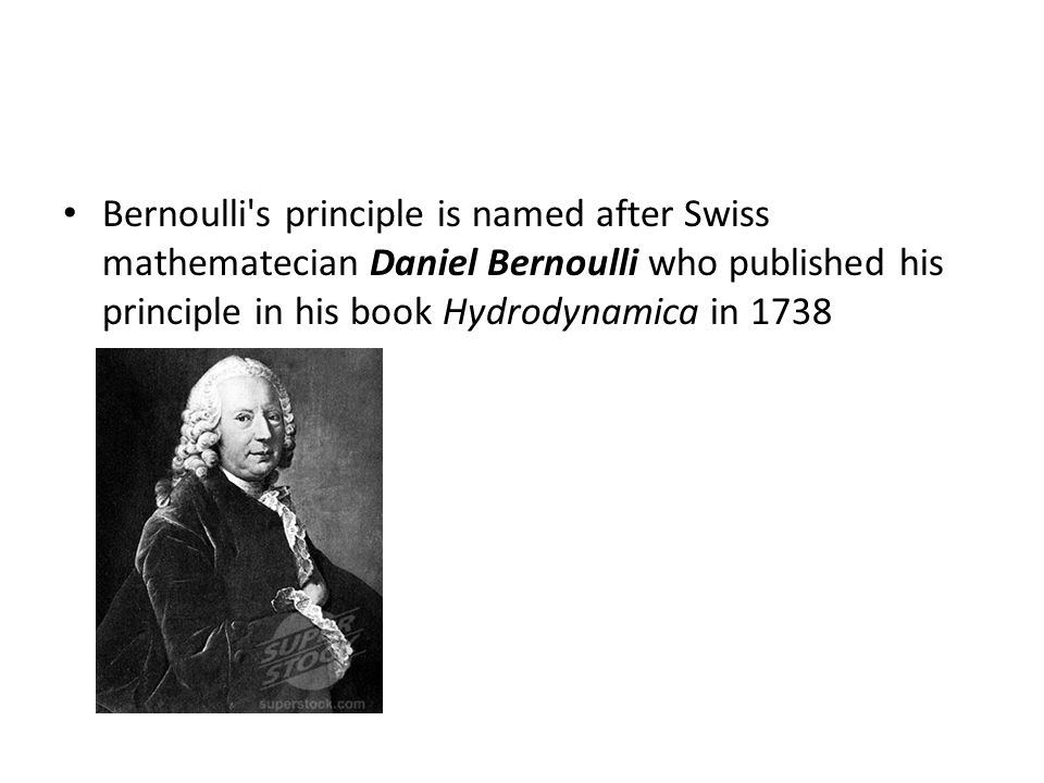 Bernoulli s principle is named after Swiss mathematecian Daniel Bernoulli who published his principle in his book Hydrodynamica in 1738