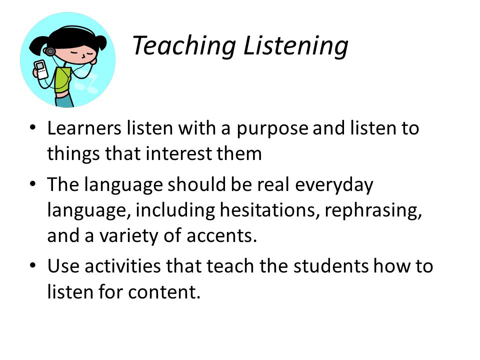 Teaching Listening Learners listen with a purpose and listen to things that interest them.