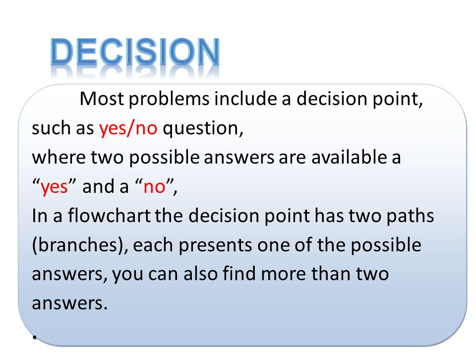 Decision Most problems include a decision point, such as yes/no question, where two possible answers are available a yes and a no ,