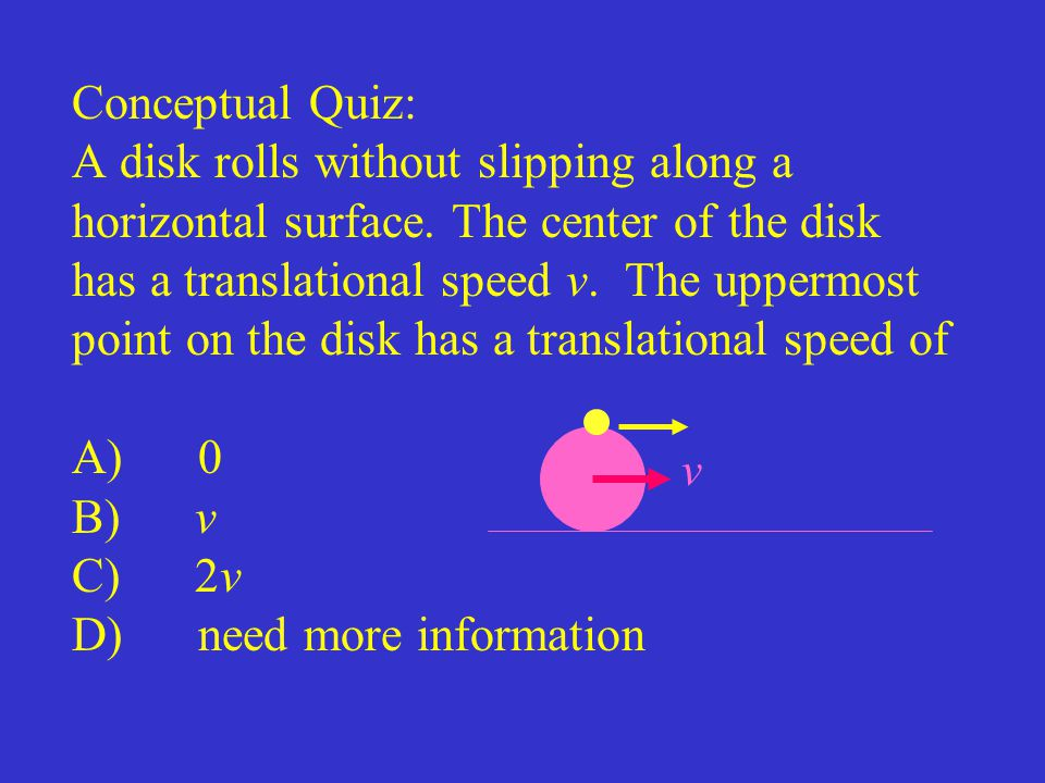 Conceptual Quiz: A disk rolls without slipping along a horizontal surface. The center of the disk has a translational speed v. The uppermost point on the disk has a translational speed of A) 0 B) v C) 2v D) need more information