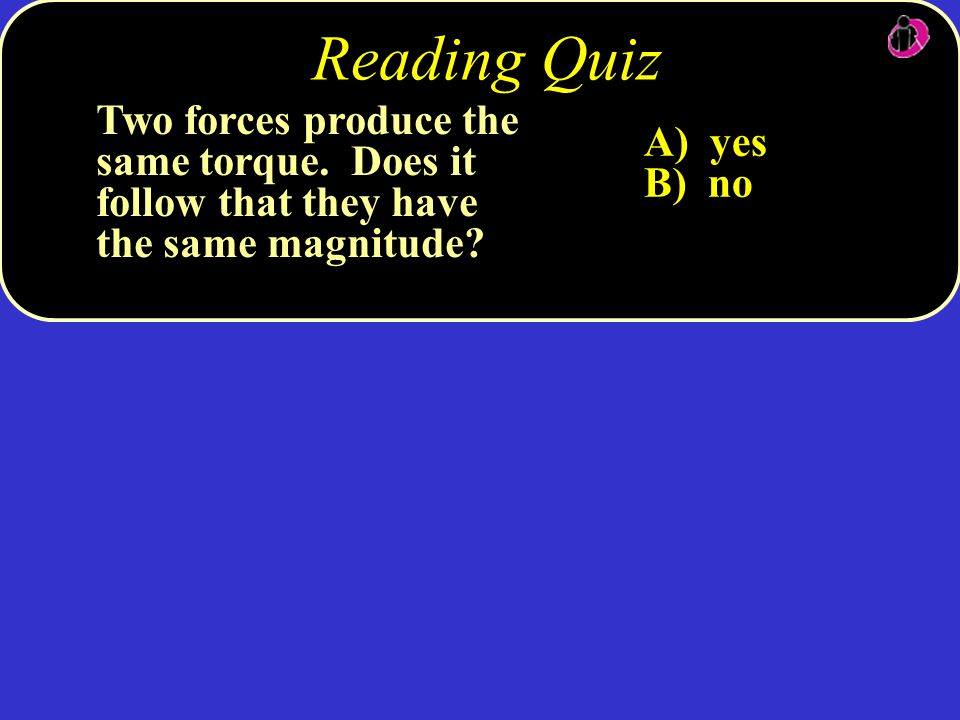 Reading Quiz Two forces produce the same torque. Does it follow that they have the same magnitude