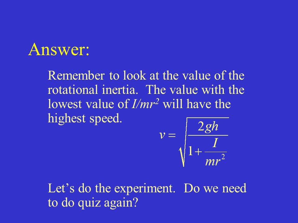 Answer: Remember to look at the value of the rotational inertia. The value with the lowest value of I/mr2 will have the highest speed.