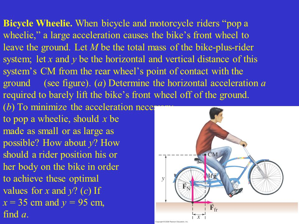 Bicycle Wheelie. When bicycle and motorcycle riders pop a wheelie, a large acceleration causes the bike's front wheel to leave the ground. Let M be the total mass of the bike-plus-rider system; let x and y be the horizontal and vertical distance of this system's CM from the rear wheel's point of contact with the ground (see figure). (a) Determine the horizontal acceleration a required to barely lift the bike's front wheel off of the ground. (b) To minimize the acceleration necessary to pop a wheelie, should x be made as small or as large as possible How about y How should a rider position his or her body on the bike in order to achieve these optimal values for x and y (c) If x = 35 cm and y = 95 cm, find a.